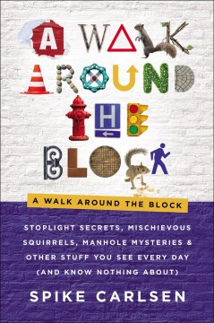 A walk around the block : stoplight secrets, mischievous squirrels, manhole mysteries & other stuff you see every day (and know nothing about) by Carlsen, Spike