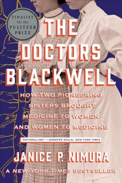 The doctors Blackwell : how two pioneering sisters brought medicine to women--and women to medicine by Nimura, Janice P.