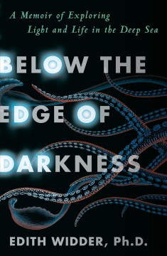 Below the edge of darkness : a memoir of exploring light and life in the deep sea by Widder, Edith