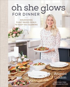 Oh she glows for dinner : nourishing plant-based meals to keep you glowing by Liddon, Angela