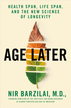 Age later : health span, life span, and the new science of longevity by Barzilai, Nir