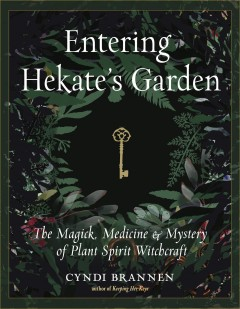 Entering Hekate's garden : the magick, medicine, and mystery of plant spirit witchcraft by Brannen, Cyndi